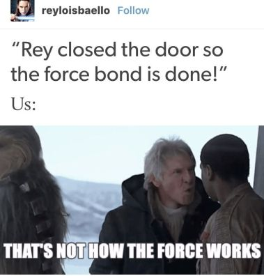 "Meme - ""Rey closed the door so the force bond is done!"" ... Us: That's not how the Force works!"